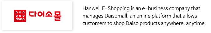 Hanwell E-Shopping is an e-business company that manages Daisomall, an online platform that allows customers to shop Daiso products anywhere, anytime.